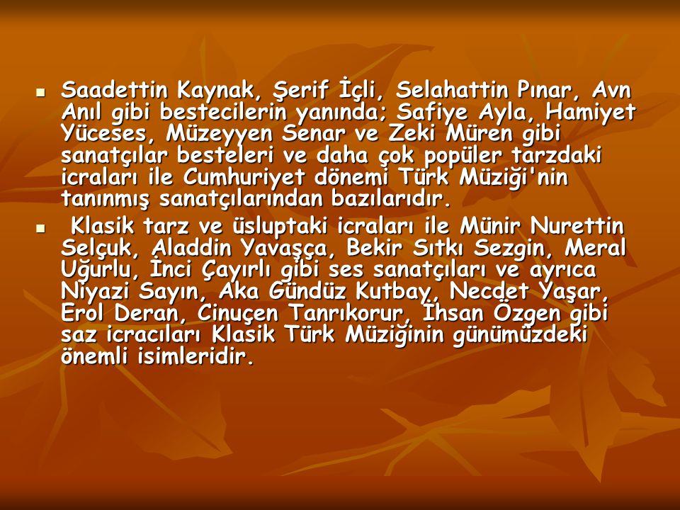 Saadettin Kaynak, Şerif İçli, Selahattin Pınar, Avn Anıl gibi bestecilerin yanında; Safiye Ayla, Hamiyet Yüceses, Müzeyyen Senar ve Zeki Müren gibi sanatçılar besteleri ve daha çok popüler tarzdaki icraları ile Cumhuriyet dönemi Türk Müziği nin tanınmış sanatçılarından bazılarıdır.