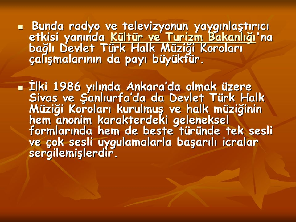 Bunda radyo ve televizyonun yaygınlaştırıcı etkisi yanında Kültür ve Turizm Bakanlığı na bağlı Devlet Türk Halk Müziği Koroları çalışmalarının da payı büyüktür.