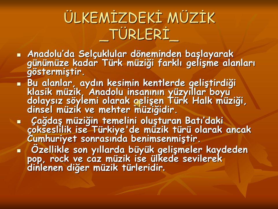 ÜLKEMİZDEKİ MÜZİK _TÜRLERİ_ Anadolu'da Selçuklular döneminden başlayarak günümüze kadar Türk müziği farklı gelişme alanları göstermiştir. Anadolu'da S