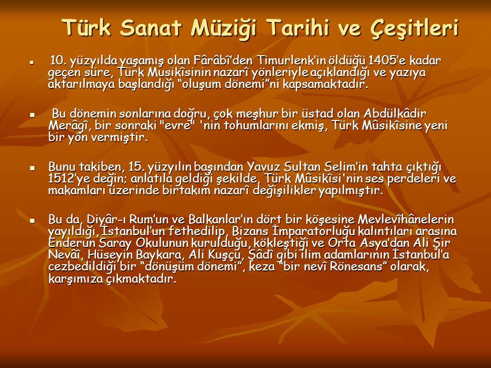 Türk Sanat Müziği Tarihi ve Çeşitleri 10. yüzyılda yaşamış olan Fârâbî'den Timurlenk'in öldüğü 1405'e kadar geçen süre, Türk Musikîsinin nazarî yönler