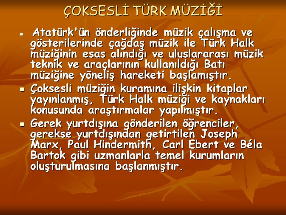 ÇOKSESLİ TÜRK MÜZİĞİ Atatürk ün önderliğinde müzik çalışma ve gösterilerinde çağdaş müzik ile Türk Halk müziğinin esas alındığı ve uluslararası müzik teknik ve araçlarının kullanıldığı Batı müziğine yöneliş hareketi başlamıştır.