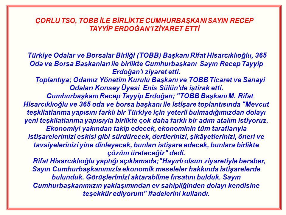 ÇORLU TSO, TOBB İLE BİRLİKTE CUMHURBAŞKANI SAYIN RECEP TAYYİP ERDOĞAN'I ZİYARET ETTİ Türkiye Odalar ve Borsalar Birliği (TOBB) Başkanı Rifat Hisarcıklıoğlu, 365 Oda ve Borsa Başkanları ile birlikte Cumhurbaşkanı Sayın Recep Tayyip Erdoğan ı ziyaret etti.