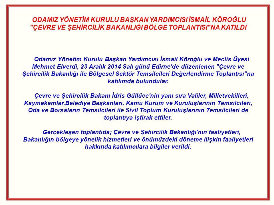 ODAMIZ YÖNETİM KURULU BAŞKAN YARDIMCISI İSMAİL KÖROĞLU ÇEVRE VE ŞEHİRCİLİK BAKANLIĞI BÖLGE TOPLANTISI NA KATILDI Odamız Yönetim Kurulu Başkan Yardımcısı İsmail Köroğlu ve Meclis Üyesi Mehmet Elverdi, 23 Aralık 2014 Salı günü Edirne de düzenlenen Çevre ve Şehircilik Bakanlığı ile Bölgesel Sektör Temsilcileri Değerlendirme Toplantısı na katılımda bulundular.