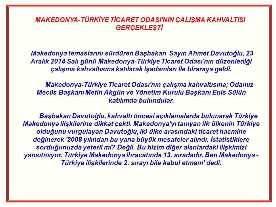 MAKEDONYA-TÜRKİYE TİCARET ODASI NIN ÇALIŞMA KAHVALTISI GERÇEKLEŞTİ Makedonya temaslarını sürdüren Başbakan Sayın Ahmet Davutoğlu, 23 Aralık 2014 Salı günü Makedonya-Türkiye Ticaret Odası nın düzenlediği çalışma kahvaltısına katılarak işadamları ile biraraya geldi.