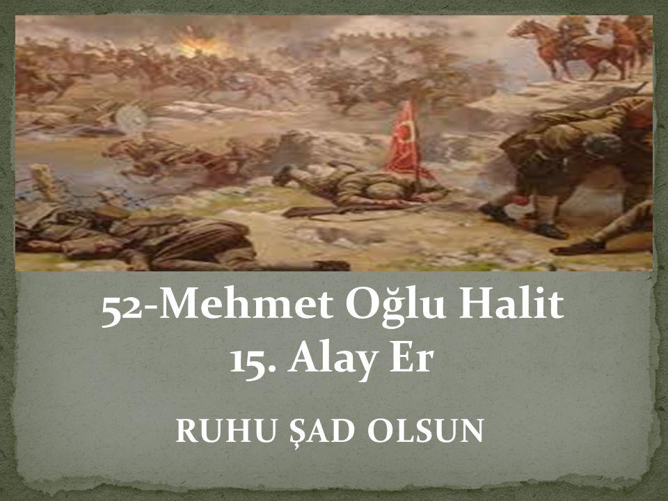 RUHU ŞAD OLSUN 52-Mehmet Oğlu Halit 15. Alay Er