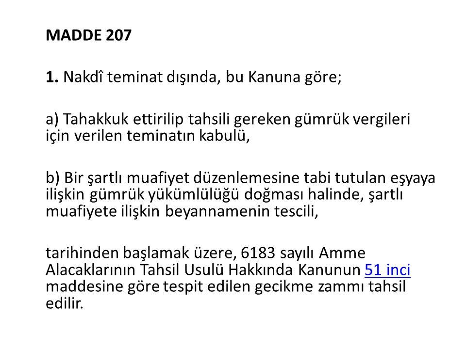 MADDE 207 1. Nakdî teminat dışında, bu Kanuna göre; a) Tahakkuk ettirilip tahsili gereken gümrük vergileri için verilen teminatın kabulü, b) Bir şartl