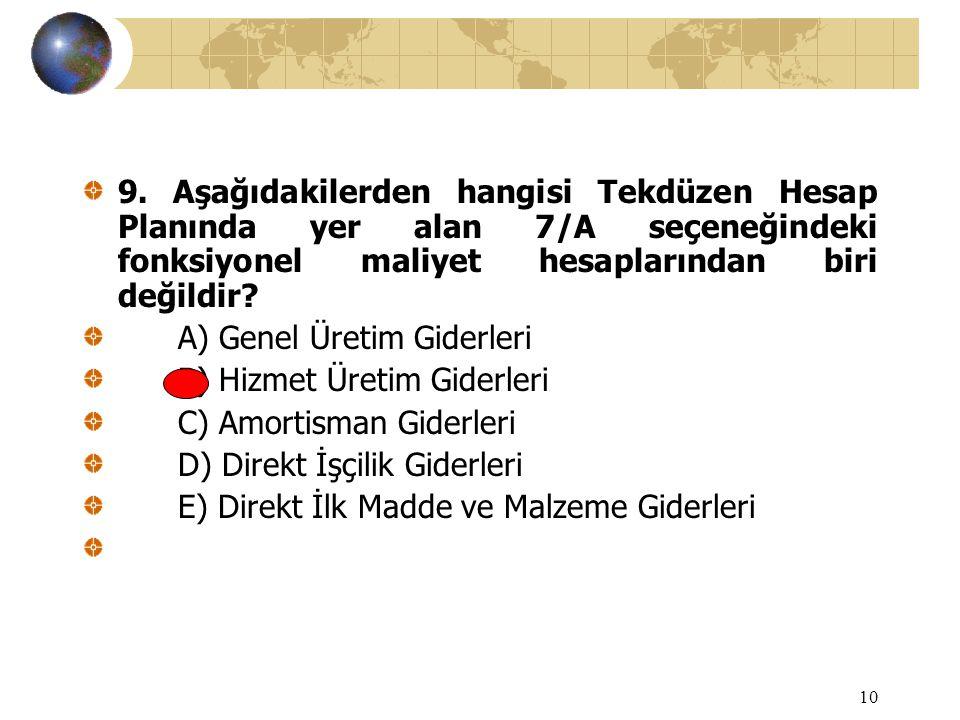 10 9. Aşağıdakilerden hangisi Tekdüzen Hesap Planında yer alan 7/A seçeneğindeki fonksiyonel maliyet hesaplarından biri değildir? A) Genel Üretim Gide