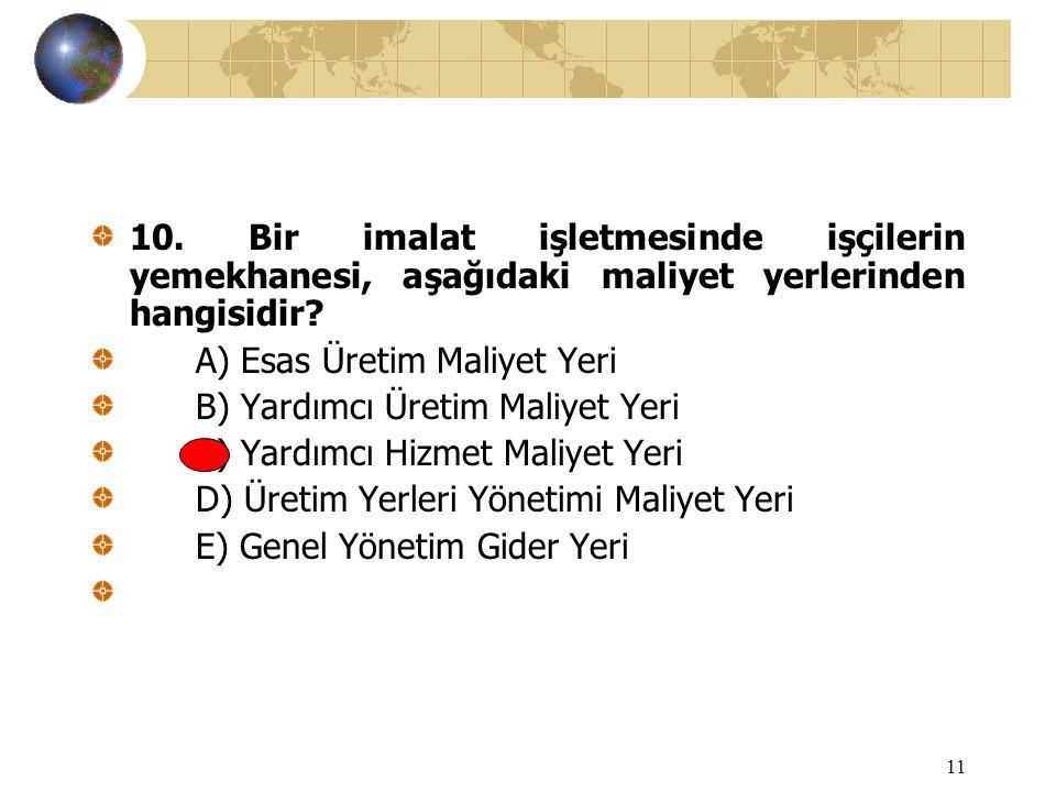 11 10. Bir imalat işletmesinde işçilerin yemekhanesi, aşağıdaki maliyet yerlerinden hangisidir? A) Esas Üretim Maliyet Yeri B) Yardımcı Üretim Maliyet