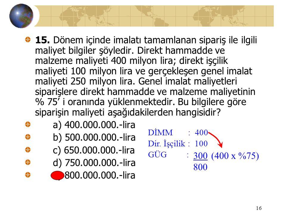16 15. Dönem içinde imalatı tamamlanan sipariş ile ilgili maliyet bilgiler şöyledir. Direkt hammadde ve malzeme maliyeti 400 milyon lira; direkt işçil