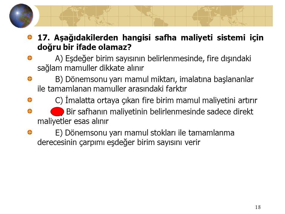 18 17. Aşağıdakilerden hangisi safha maliyeti sistemi için doğru bir ifade olamaz? A) Eşdeğer birim sayısının belirlenmesinde, fire dışındaki sağlam m
