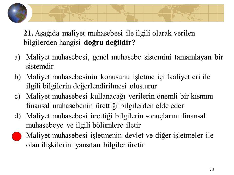 23 21. Aşağıda maliyet muhasebesi ile ilgili olarak verilen bilgilerden hangisi doğru değildir? a)Maliyet muhasebesi, genel muhasebe sistemini tamamla