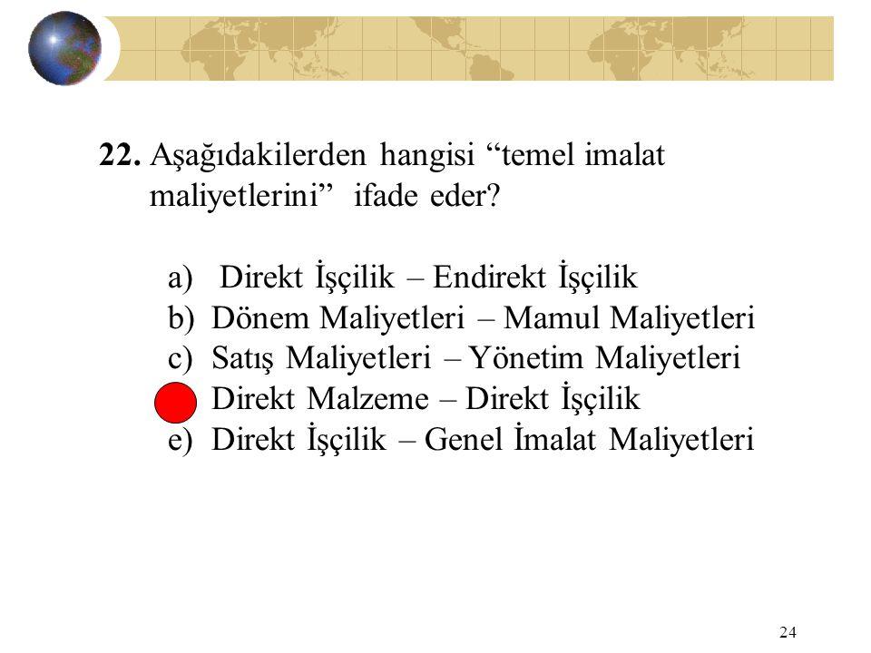 """24 22. Aşağıdakilerden hangisi """"temel imalat maliyetlerini"""" ifade eder? a) Direkt İşçilik – Endirekt İşçilik b)Dönem Maliyetleri – Mamul Maliyetleri c"""
