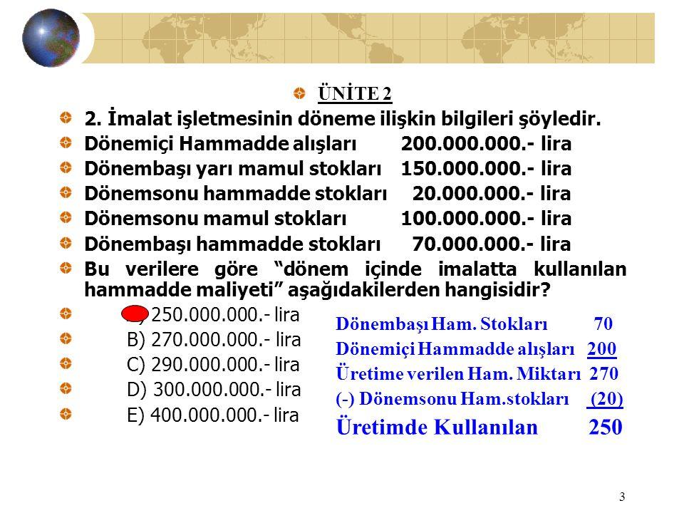 3 ÜNİTE 2 2. İmalat işletmesinin döneme ilişkin bilgileri şöyledir. Dönemiçi Hammadde alışları200.000.000.- lira Dönembaşı yarı mamul stokları150.000.