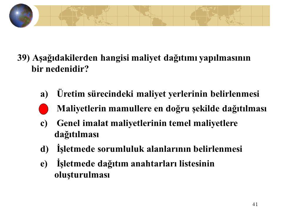 41 39) Aşağıdakilerden hangisi maliyet dağıtımı yapılmasının bir nedenidir? a) Üretim sürecindeki maliyet yerlerinin belirlenmesi b) Maliyetlerin mamu
