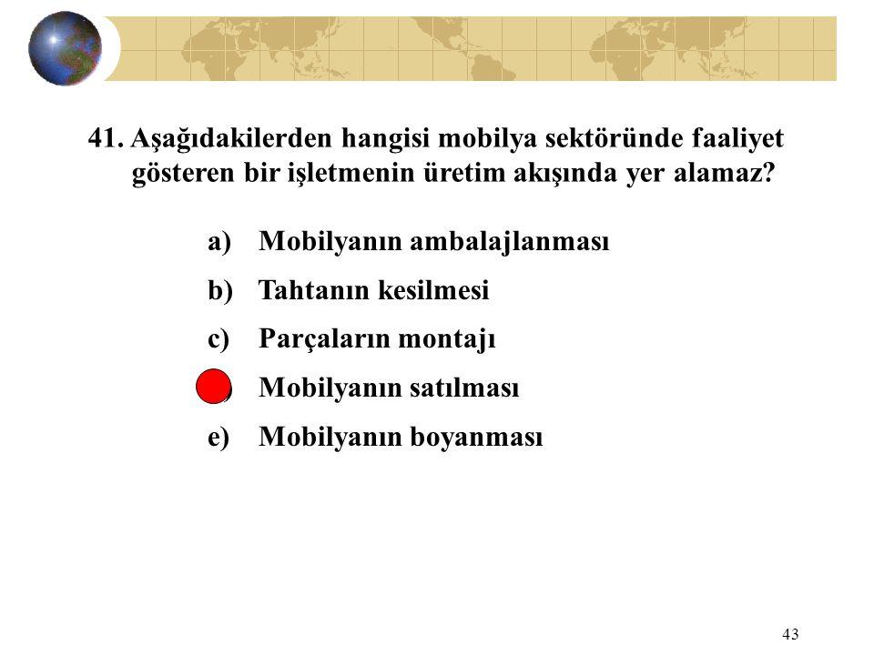 43 41. Aşağıdakilerden hangisi mobilya sektöründe faaliyet gösteren bir işletmenin üretim akışında yer alamaz? a) Mobilyanın ambalajlanması b) Tahtanı