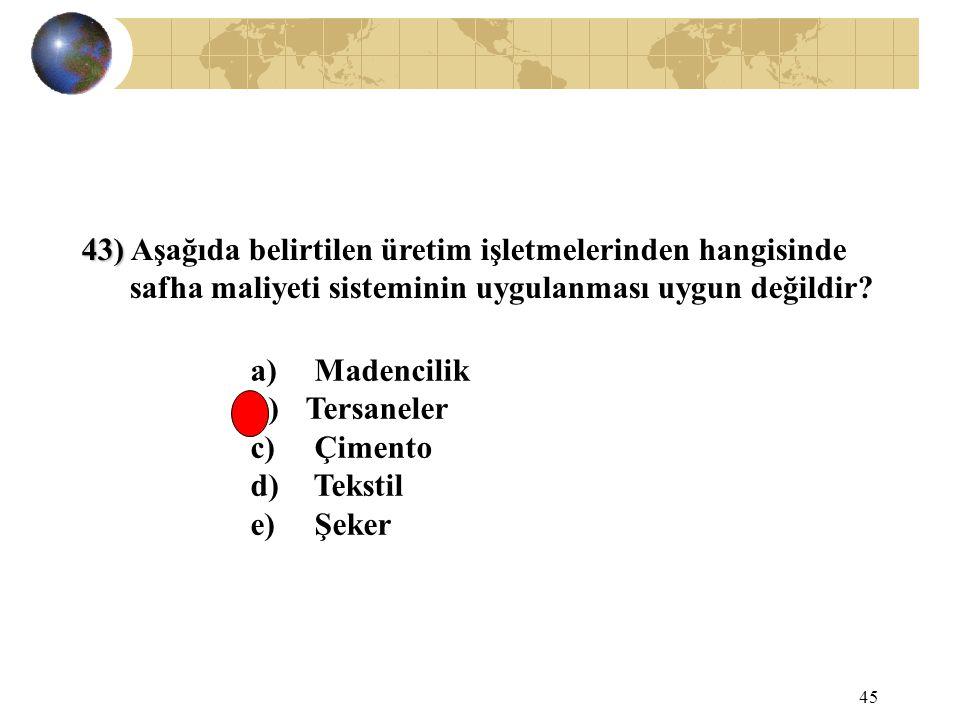 45 43) 43) Aşağıda belirtilen üretim işletmelerinden hangisinde safha maliyeti sisteminin uygulanması uygun değildir? a) Madencilik b) Tersaneler c) Ç