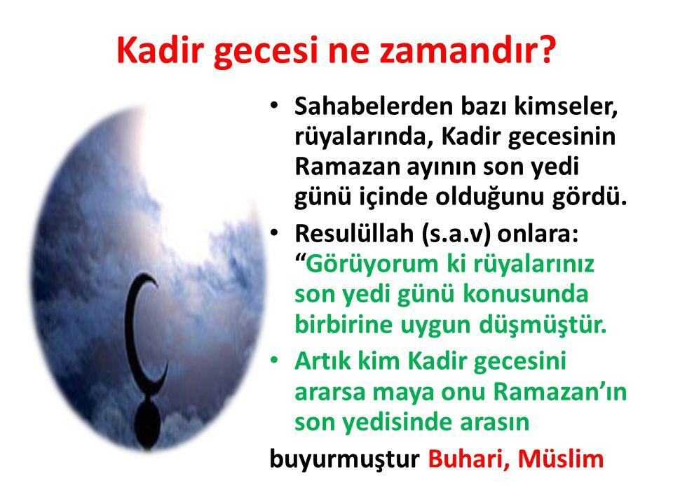 Kadir gecesi ne zamandır? Sahabelerden bazı kimseler, rüyalarında, Kadir gecesinin Ramazan ayının son yedi günü içinde olduğunu gördü. Resulüllah (s.a