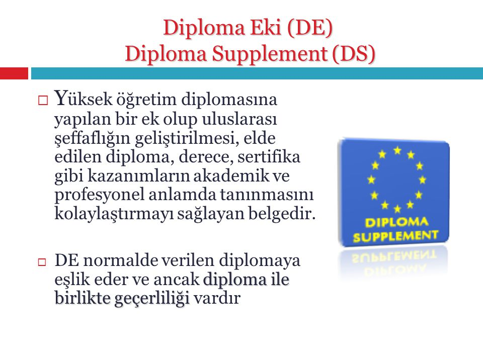 Diploma Eki (DE) Diploma Supplement (DS)  Y üksek öğretim diplomasına yapılan bir ek olup uluslarası şeffaflığın geliştirilmesi, elde edilen diploma,
