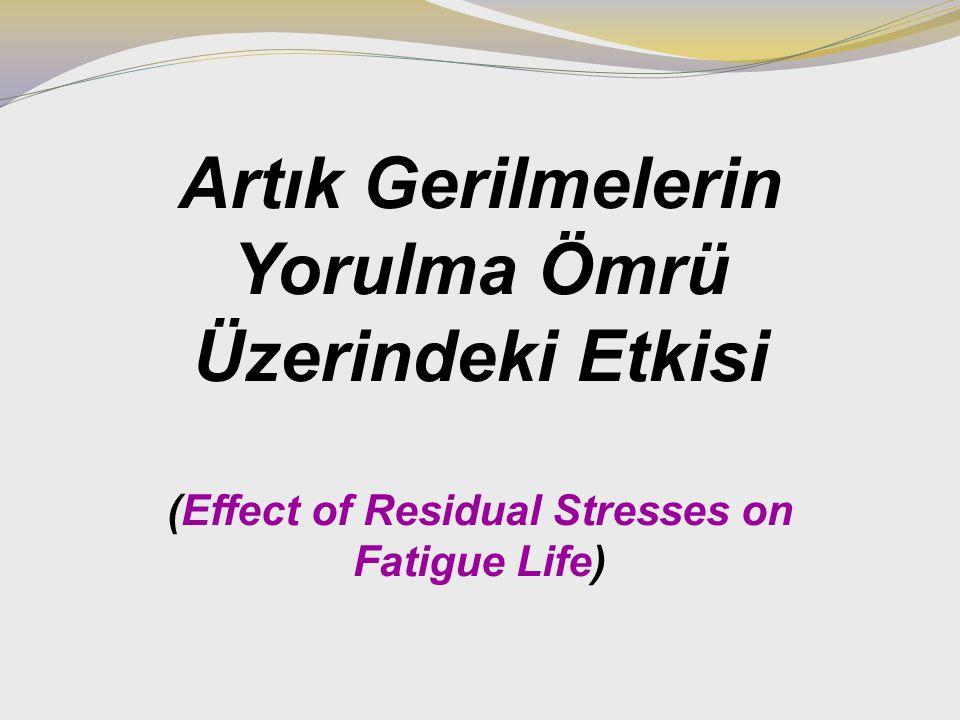 Artık Gerilmelerin Yorulma Ömrü Üzerindeki Etkisi (Effect of Residual Stresses on Fatigue Life)