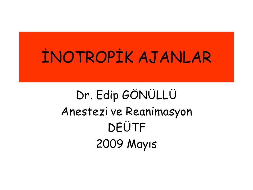 İNOTROPİK AJANLAR Dr. Edip GÖNÜLLÜ Anestezi ve Reanimasyon DEÜTF 2009 Mayıs