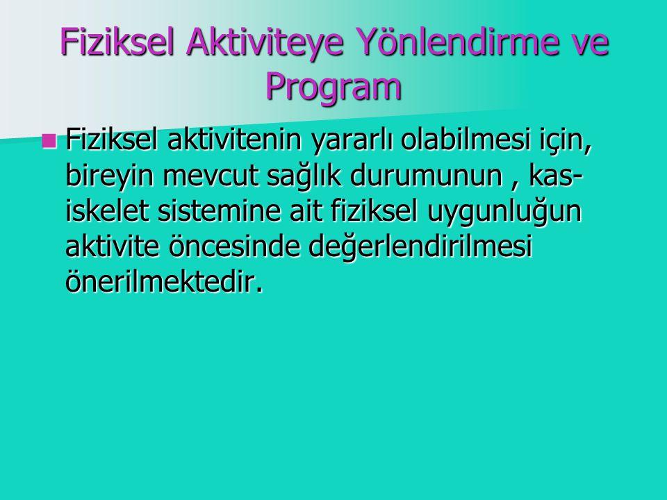 Fiziksel Aktiviteye Yönlendirme ve Program Fiziksel aktivitenin yararlı olabilmesi için, bireyin mevcut sağlık durumunun, kas- iskelet sistemine ait fiziksel uygunluğun aktivite öncesinde değerlendirilmesi önerilmektedir.