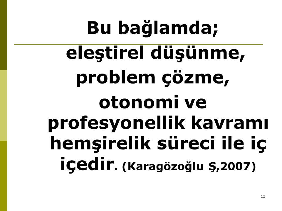 12 Bu bağlamda; eleştirel düşünme, problem çözme, otonomi ve profesyonellik kavramı hemşirelik süreci ile iç içedir. (Karagözoğlu Ş,2007)