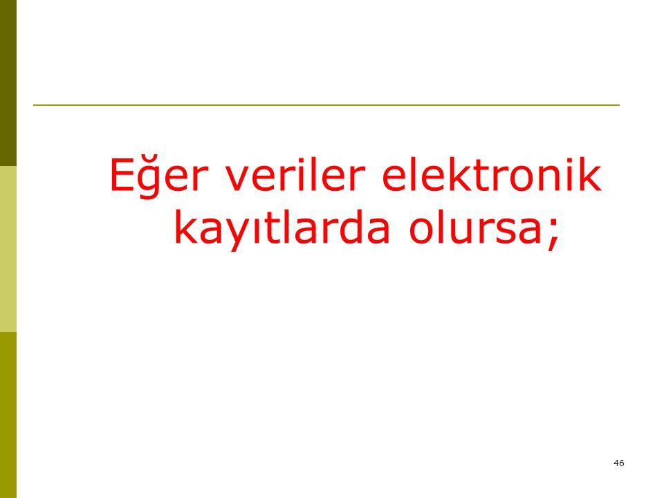 46 Eğer veriler elektronik kayıtlarda olursa;