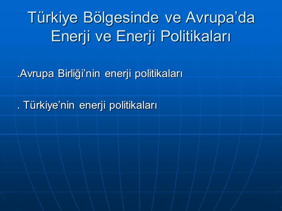 Türkiye Bölgesinde ve Avrupa'da Enerji ve Enerji Politikaları.Avrupa Birliği'nin enerji politikaları. Türkiye'nin enerji politikaları