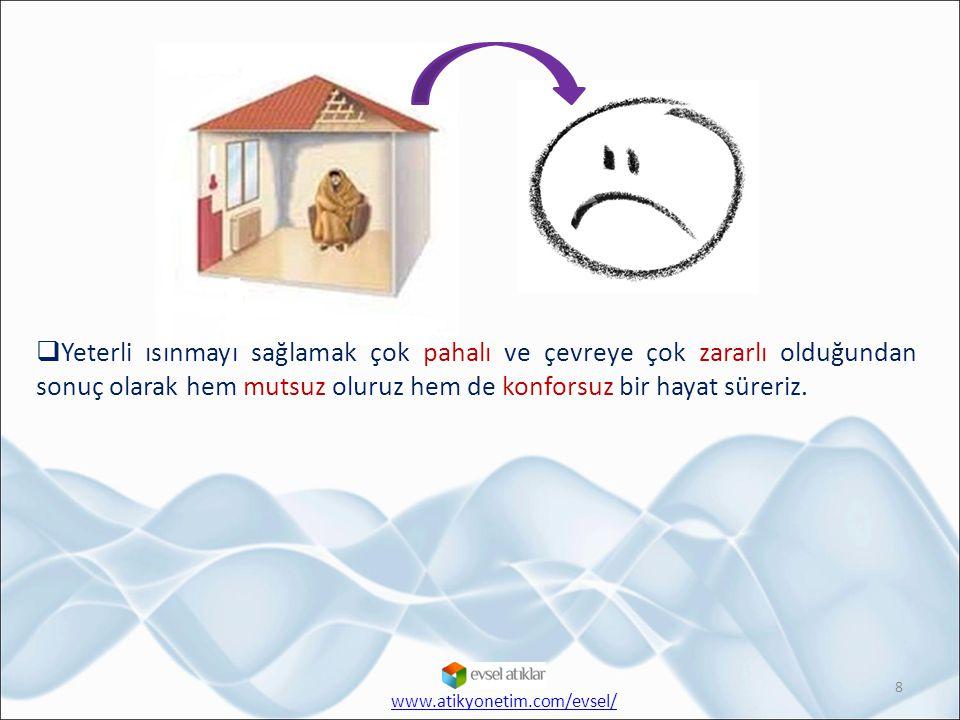 8  Yeterli ısınmayı sağlamak çok pahalı ve çevreye çok zararlı olduğundan sonuç olarak hem mutsuz oluruz hem de konforsuz bir hayat süreriz. www.atik