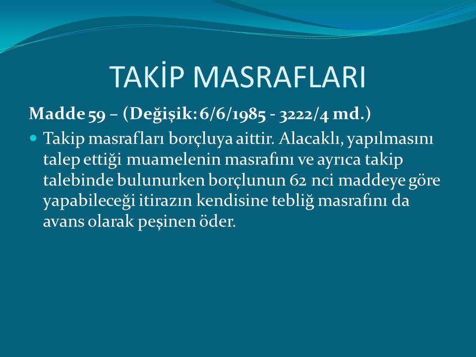TAKİP MASRAFLARI Madde 59 – (Değişik: 6/6/1985 - 3222/4 md.) Takip masrafları borçluya aittir. Alacaklı, yapılmasını talep ettiği muamelenin masrafını