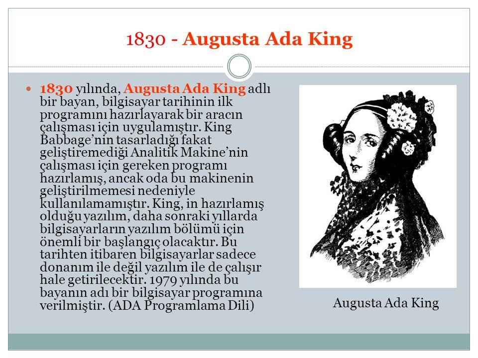 1830 - Augusta Ada King 1830 yılında, Augusta Ada King adlı bir bayan, bilgisayar tarihinin ilk programını hazırlayarak bir aracın çalışması için uygu