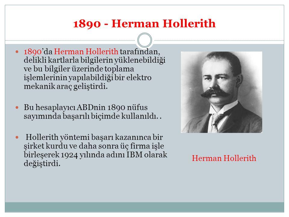 1890 - Herman Hollerith 1890'da Herman Hollerith tarafından, delikli kartlarla bilgilerin yüklenebildiği ve bu bilgiler üzerinde toplama işlemlerinin