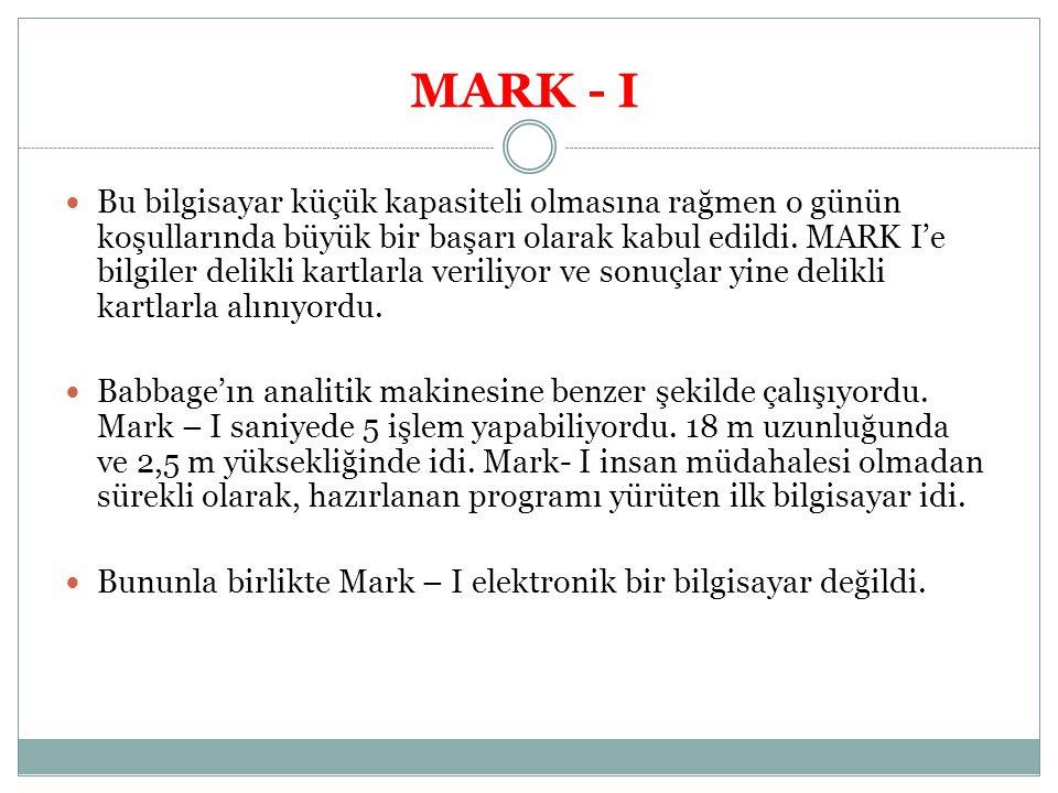 MARK - I Bu bilgisayar küçük kapasiteli olmasına rağmen o günün koşullarında büyük bir başarı olarak kabul edildi. MARK I'e bilgiler delikli kartlarla