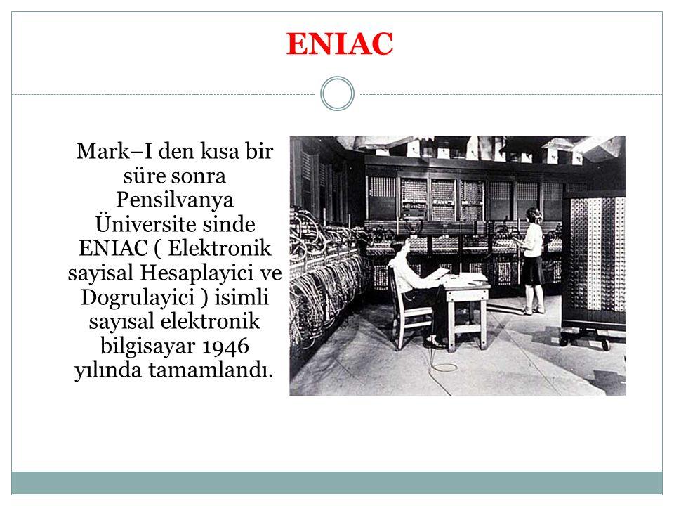 ENIAC Mark–I den kısa bir süre sonra Pensilvanya Üniversite sinde ENIAC ( Elektronik sayisal Hesaplayici ve Dogrulayici ) isimli sayısal elektronik bi