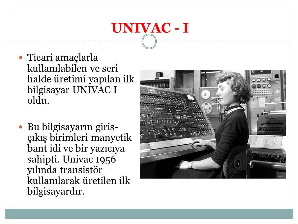 UNIVAC - I Ticari amaçlarla kullanılabilen ve seri halde üretimi yapılan ilk bilgisayar UNIVAC I oldu. Bu bilgisayarın giriş- çıkış birimleri manyetik