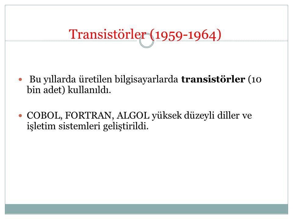 Transistörler (1959-1964) Bu yıllarda üretilen bilgisayarlarda transistörler (10 bin adet) kullanıldı. COBOL, FORTRAN, ALGOL yüksek düzeyli diller ve