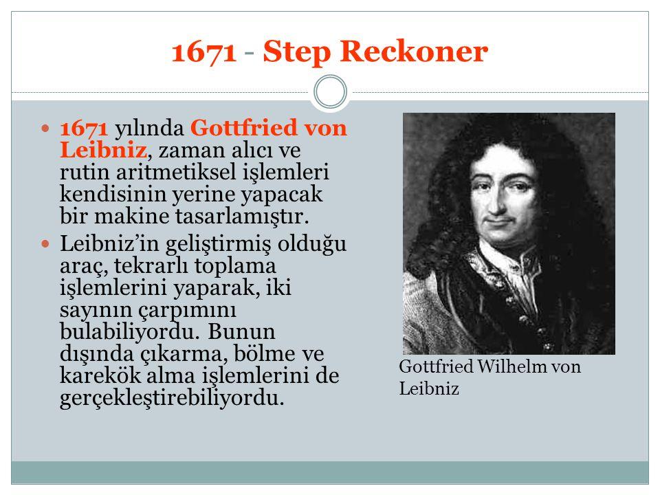 1671 - Step Reckoner 1671 yılında Gottfried von Leibniz, zaman alıcı ve rutin aritmetiksel işlemleri kendisinin yerine yapacak bir makine tasarlamıştı