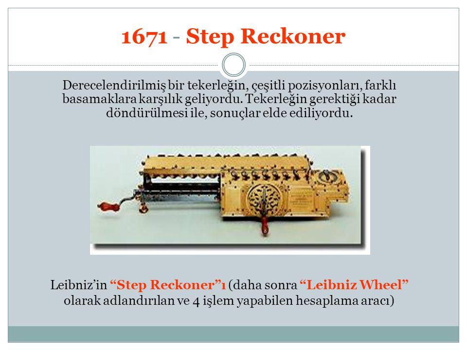1671 - Step Reckoner Derecelendirilmiş bir tekerleğin, çeşitli pozisyonları, farklı basamaklara karşılık geliyordu. Tekerleğin gerektiği kadar döndürü