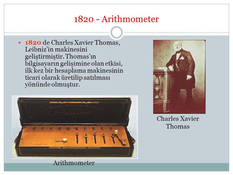 1820 - Arithmometer 1820 de Charles Xavier Thomas, Leibniz'in makinesini geliştirmiştir. Thomas'ın bilgisayarın gelişimine olan etkisi, ilk kez bir he