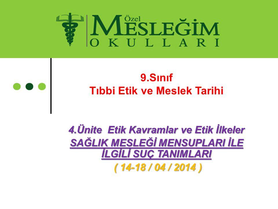 9.Sınıf Tıbbi Etik ve Meslek Tarihi 4.Ünite Etik Kavramlar ve Etik İlkeler SAĞLIK MESLEĞİ MENSUPLARI İLE İLGİLİ SUÇ TANIMLARI ( 14-18 / 04 / 2014 ) (