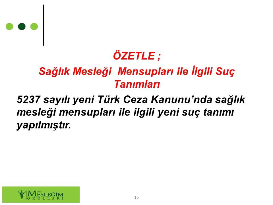 ÖZETLE ; Sağlık Mesleği Mensupları ile İlgili Suç Tanımları 5237 sayılı yeni Türk Ceza Kanunu'nda sağlık mesleği mensupları ile ilgili yeni suç tanımı