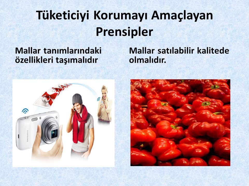 Tüketiciyi Korumayı Amaçlayan Prensipler Mallar tanımlarındaki özellikleri taşımalıdır Mallar satılabilir kalitede olmalıdır.
