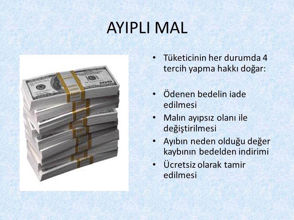 AYIPLI MAL Tüketicinin her durumda 4 tercih yapma hakkı doğar: Ödenen bedelin iade edilmesi Malın ayıpsız olanı ile değiştirilmesi Ayıbın neden olduğu değer kaybının bedelden indirimi Ücretsiz olarak tamir edilmesi