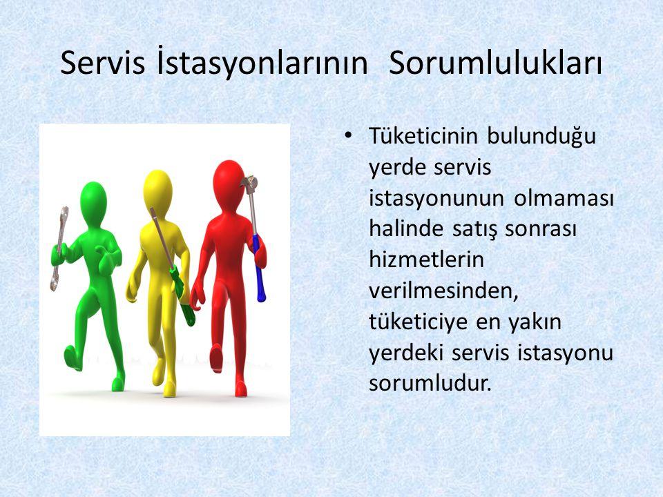 Servis İstasyonlarının Sorumlulukları Tüketicinin bulunduğu yerde servis istasyonunun olmaması halinde satış sonrası hizmetlerin verilmesinden, tüketiciye en yakın yerdeki servis istasyonu sorumludur.