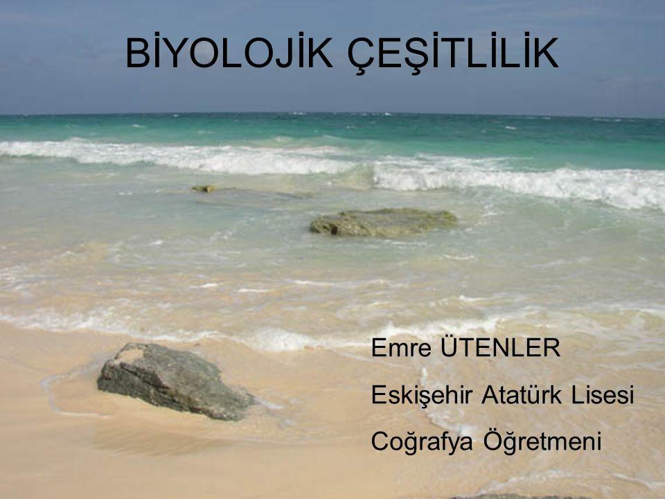 BİYOLOJİK ÇEŞİTLİLİK Emre ÜTENLER Eskişehir Atatürk Lisesi Coğrafya Öğretmeni
