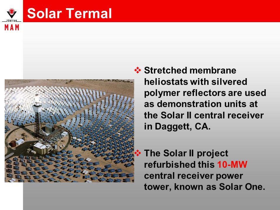 Solar Termal  Stretched membrane heliostats with silvered polymer reflectors are used as demonstration units at the Solar II central receiver in Dagg