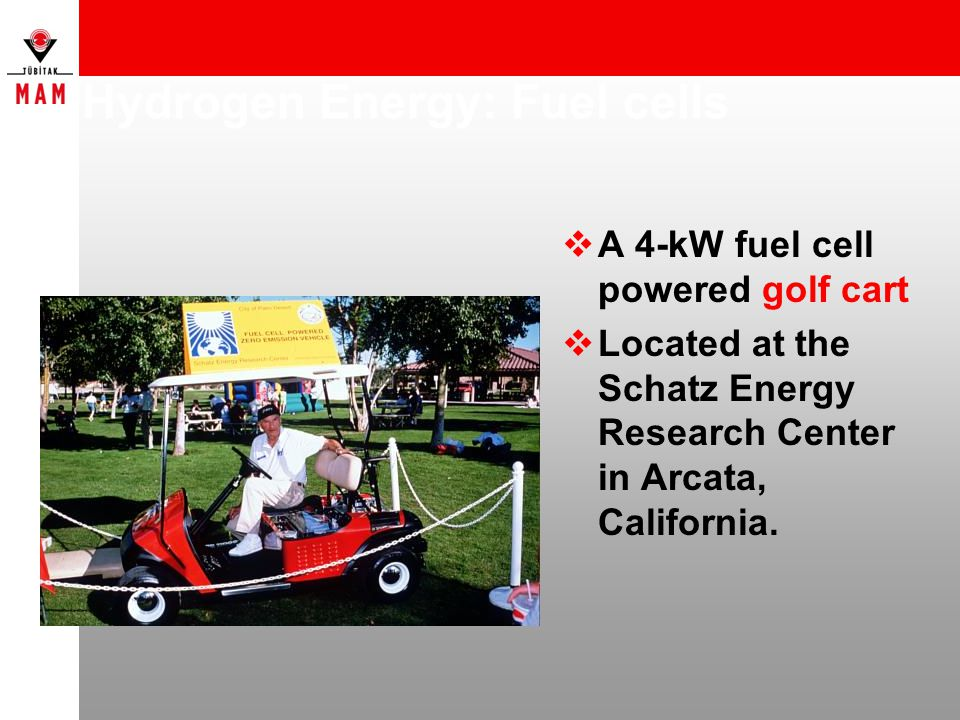 Hydrogen Energy: Fuel cells  A 4-kW fuel cell powered golf cart  Located at the Schatz Energy Research Center in Arcata, California.