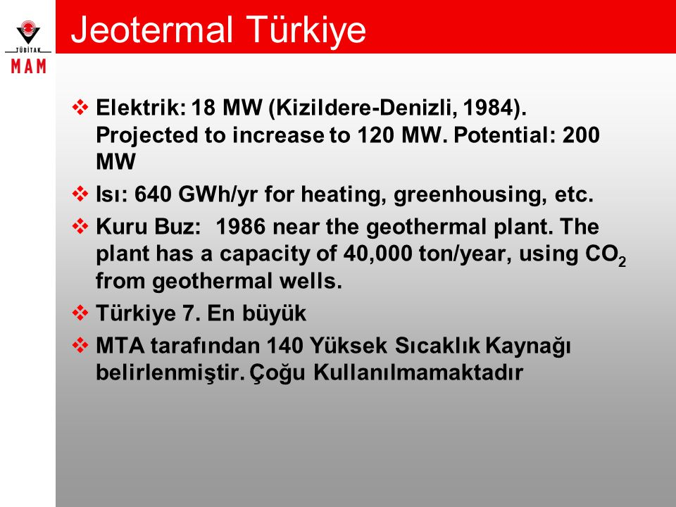 Jeotermal Türkiye  Elektrik: 18 MW (Kizildere-Denizli, 1984). Projected to increase to 120 MW. Potential: 200 MW  Isı: 640 GWh/yr for heating, green