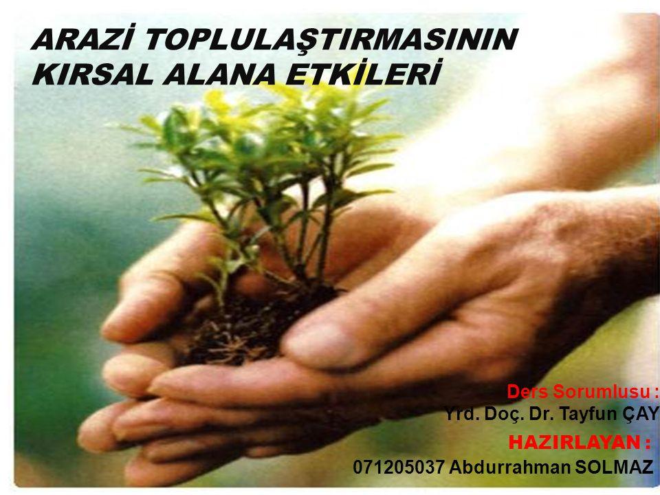 Ders Sorumlusu : Yrd. Doç. Dr. Tayfun ÇAY 071205037 Abdurrahman SOLMAZ HAZIRLAYAN : ARAZİ TOPLULAŞTIRMASININ KIRSAL ALANA ETKİLERİ
