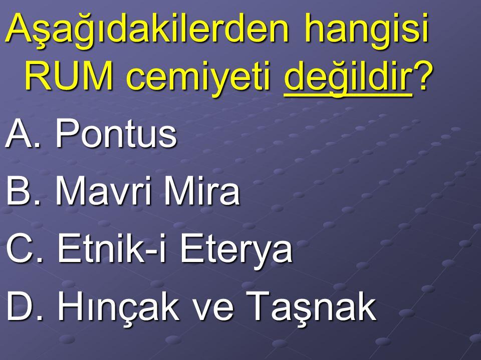 Aşağıdakilerden hangisi RUM cemiyeti değildir.A. Pontus B.